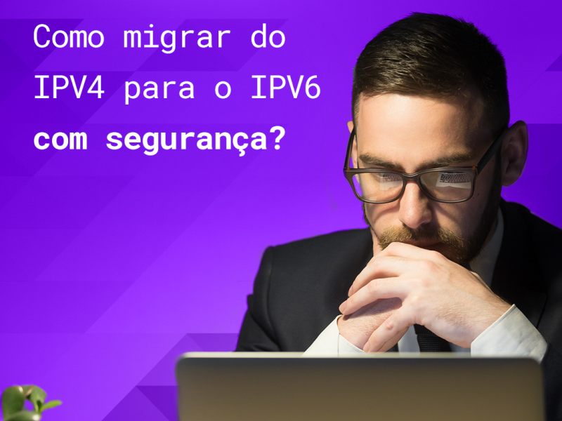 Como fazer a migração IPV4 para IPV6 com segurança